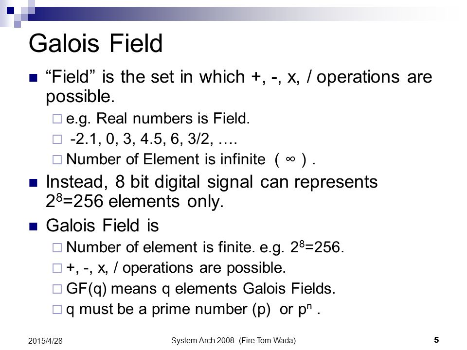 System Arch 2008 (Fire Tom Wada) 5 2015/4/28 Galois Field Field is the set in which +, -, x, / operations are possible.