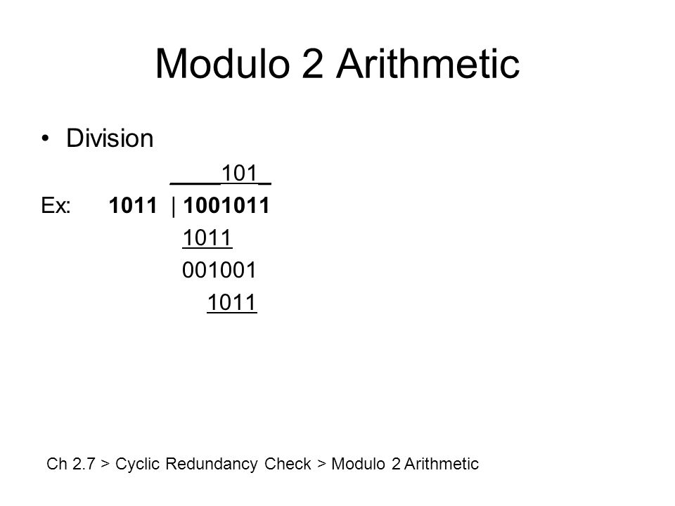 Modulo 2 Arithmetic Division ____101_ Ex:1011 | 1001011 1011 001001 1011 Ch 2.7 > Cyclic Redundancy Check > Modulo 2 Arithmetic