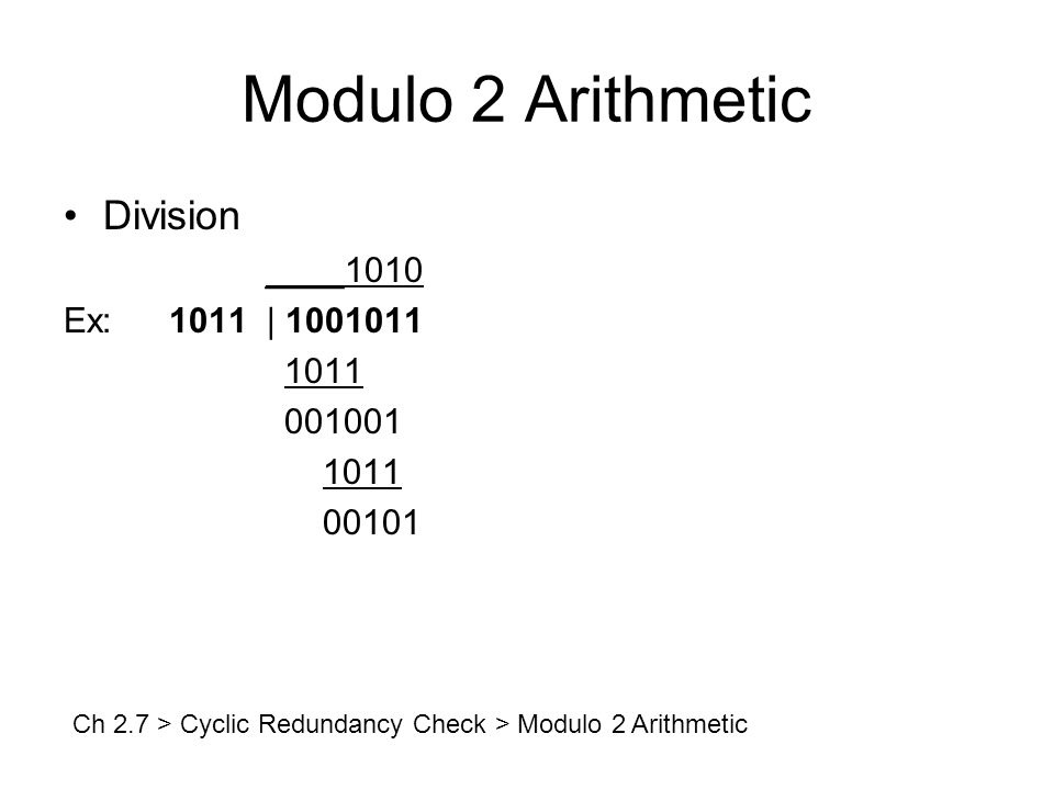 Modulo 2 Arithmetic Division ____1010 Ex:1011 | 1001011 1011 001001 1011 00101 Ch 2.7 > Cyclic Redundancy Check > Modulo 2 Arithmetic