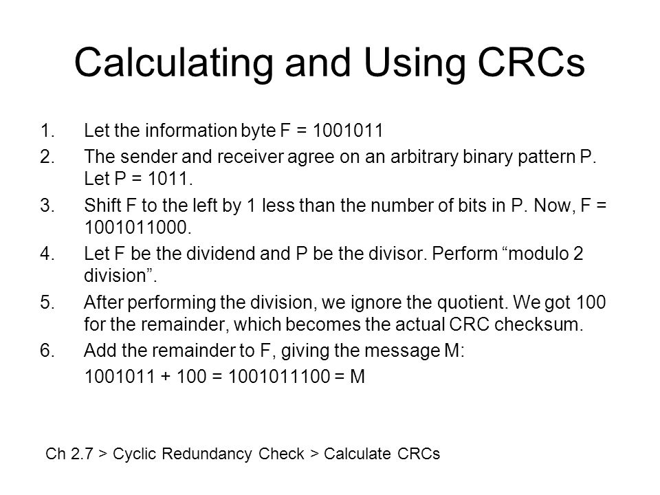 Calculating and Using CRCs 1.Let the information byte F = 1001011 2.The sender and receiver agree on an arbitrary binary pattern P.