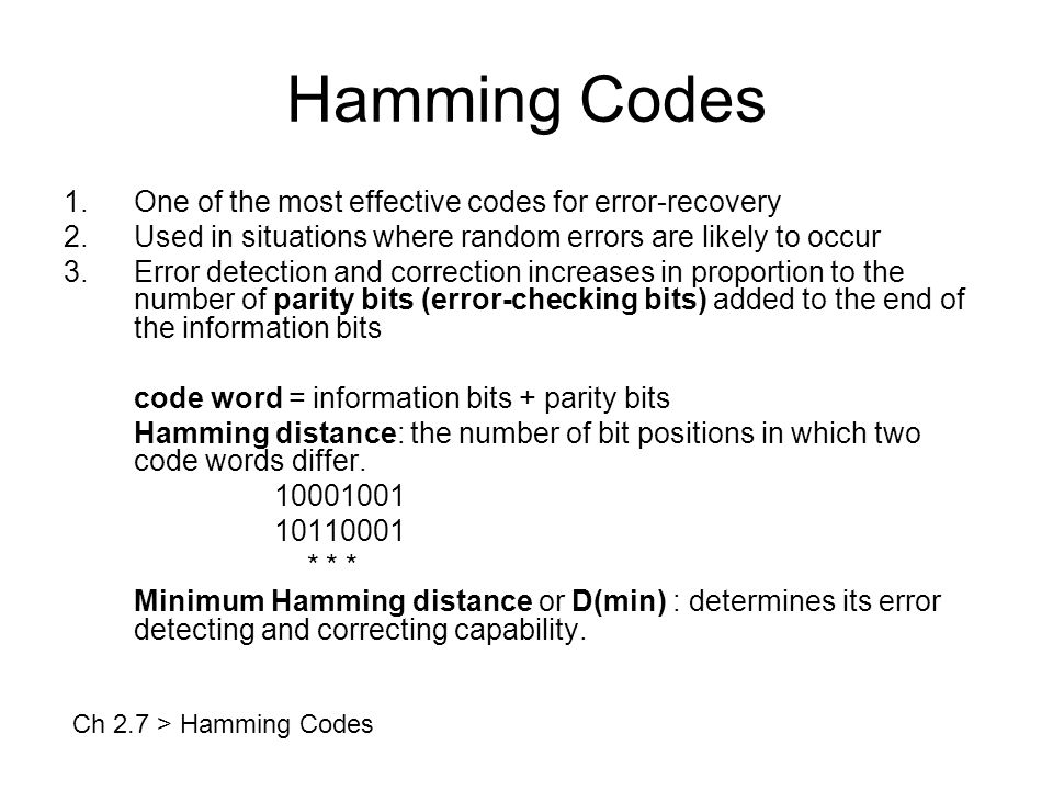 Hamming Codes 1.One of the most effective codes for error-recovery 2.Used in situations where random errors are likely to occur 3.Error detection and correction increases in proportion to the number of parity bits (error-checking bits) added to the end of the information bits code word = information bits + parity bits Hamming distance: the number of bit positions in which two code words differ.