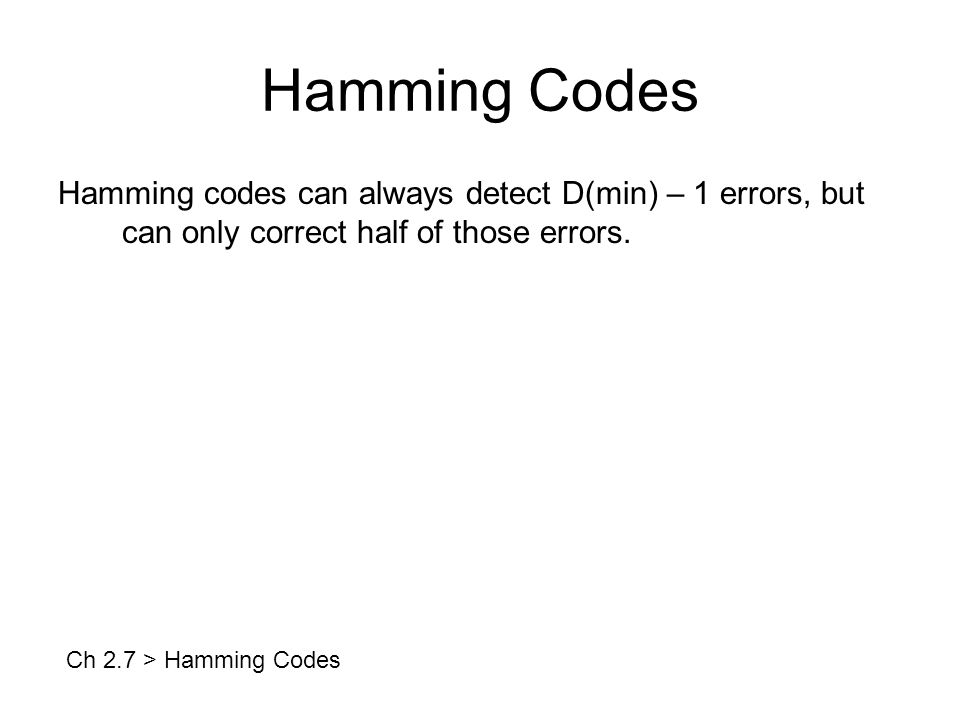 Hamming Codes Hamming codes can always detect D(min) – 1 errors, but can only correct half of those errors.