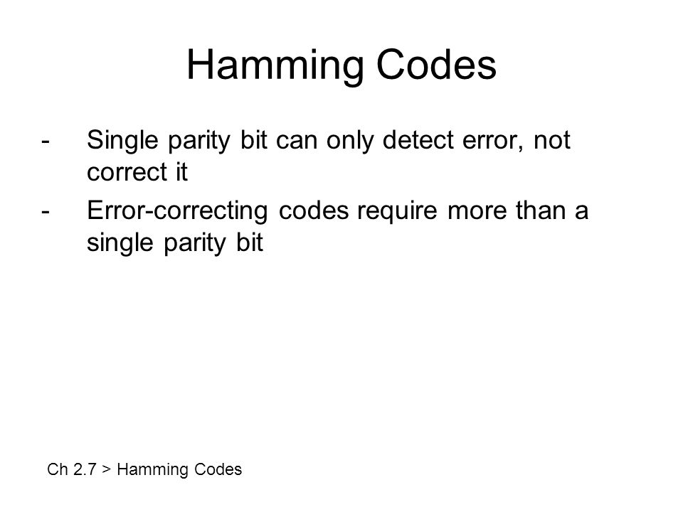 Hamming Codes -Single parity bit can only detect error, not correct it -Error-correcting codes require more than a single parity bit Ch 2.7 > Hamming