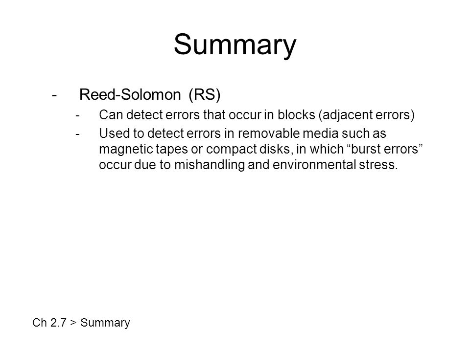 Summary -Reed-Solomon (RS) -Can detect errors that occur in blocks (adjacent errors) -Used to detect errors in removable media such as magnetic tapes or compact disks, in which burst errors occur due to mishandling and environmental stress.