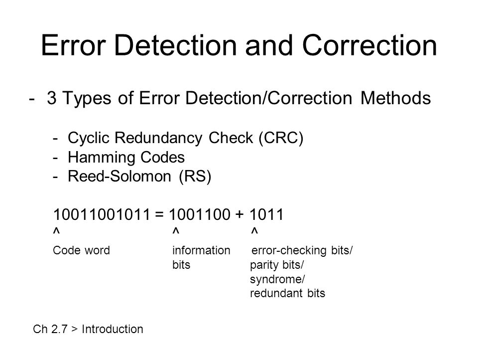 Error Detection and Correction -3 Types of Error Detection/Correction Methods -Cyclic Redundancy Check (CRC) -Hamming Codes -Reed-Solomon (RS) 10011001011 = 1001100 + 1011 ^^ ^ Code wordinformation error-checking bits/ bits parity bits/ syndrome/ redundant bits Ch 2.7 > Introduction