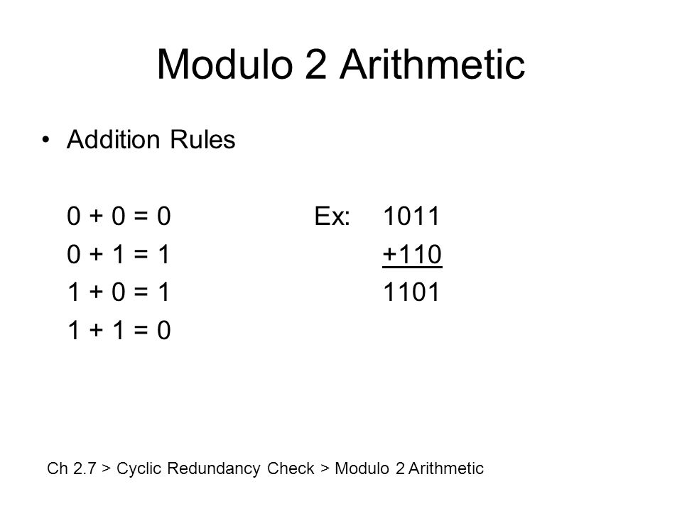 Modulo 2 Arithmetic Addition Rules 0 + 0 = 0Ex:1011 0 + 1 = 1+110 1 + 0 = 11101 1 + 1 = 0 Ch 2.7 > Cyclic Redundancy Check > Modulo 2 Arithmetic