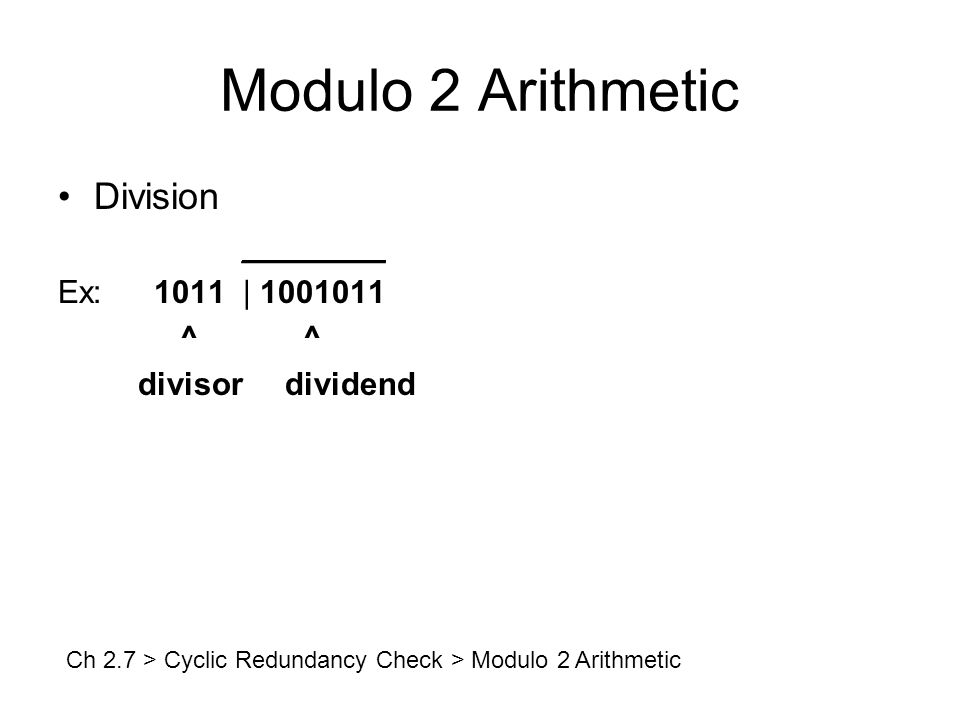 Modulo 2 Arithmetic Division ________ Ex:1011 | 1001011 ^ ^ divisor dividend Ch 2.7 > Cyclic Redundancy Check > Modulo 2 Arithmetic