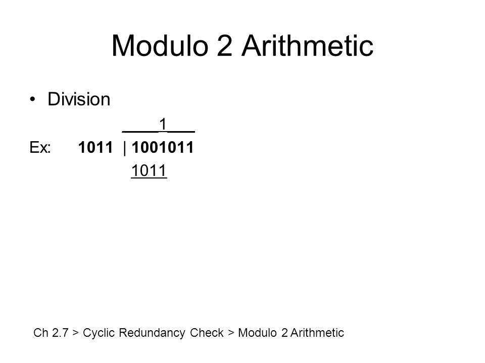 Modulo 2 Arithmetic Division ____1___ Ex:1011 | 1001011 1011 Ch 2.7 > Cyclic Redundancy Check > Modulo 2 Arithmetic