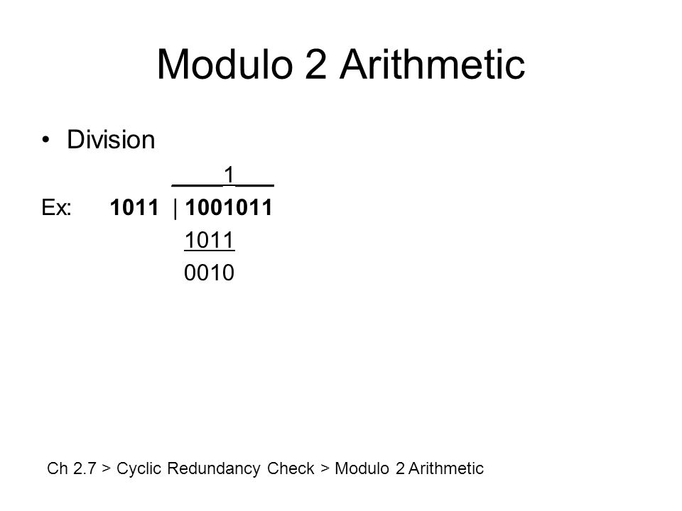 Modulo 2 Arithmetic Division ____1___ Ex:1011 | 1001011 1011 0010 Ch 2.7 > Cyclic Redundancy Check > Modulo 2 Arithmetic