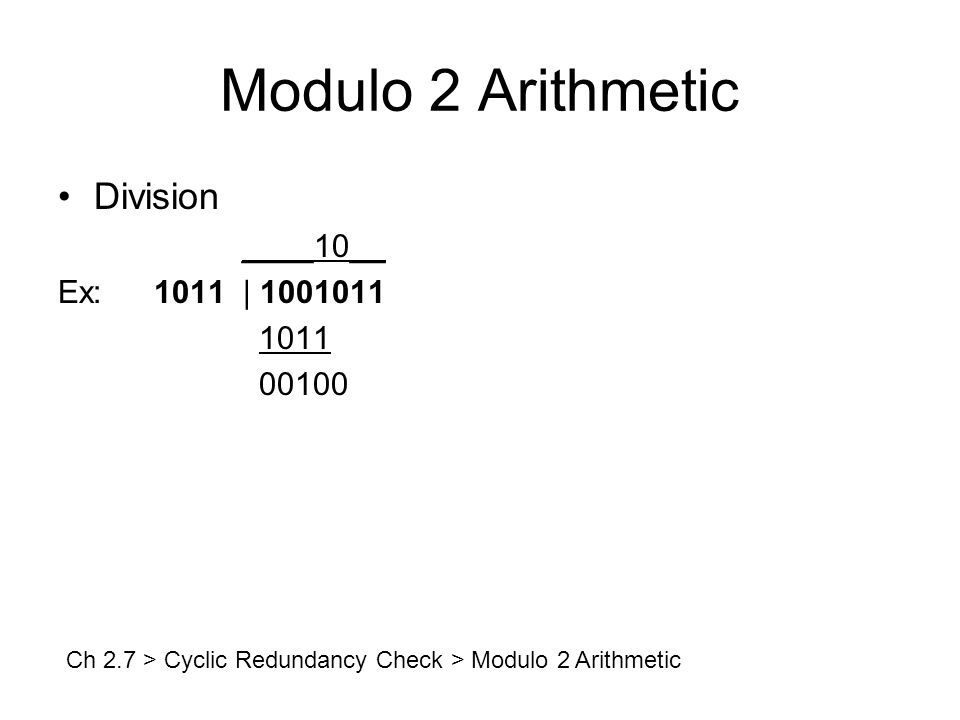 Modulo 2 Arithmetic Division ____10__ Ex:1011 | 1001011 1011 00100 Ch 2.7 > Cyclic Redundancy Check > Modulo 2 Arithmetic