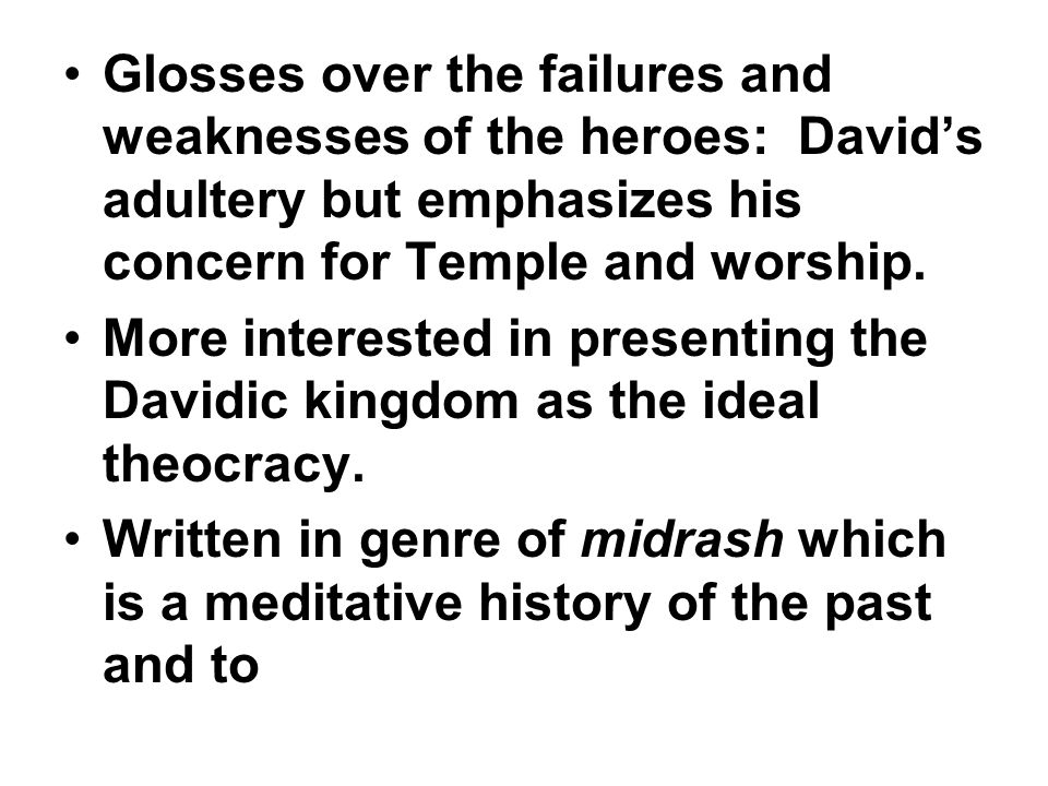Glosses over the failures and weaknesses of the heroes: David's adultery but emphasizes his concern for Temple and worship.