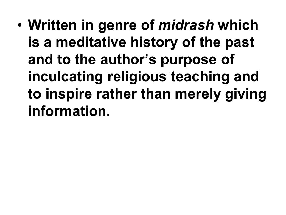 Written in genre of midrash which is a meditative history of the past and to the author's purpose of inculcating religious teaching and to inspire rather than merely giving information.
