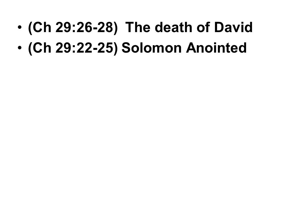 (Ch 29:26-28) The death of David (Ch 29:22-25) Solomon Anointed