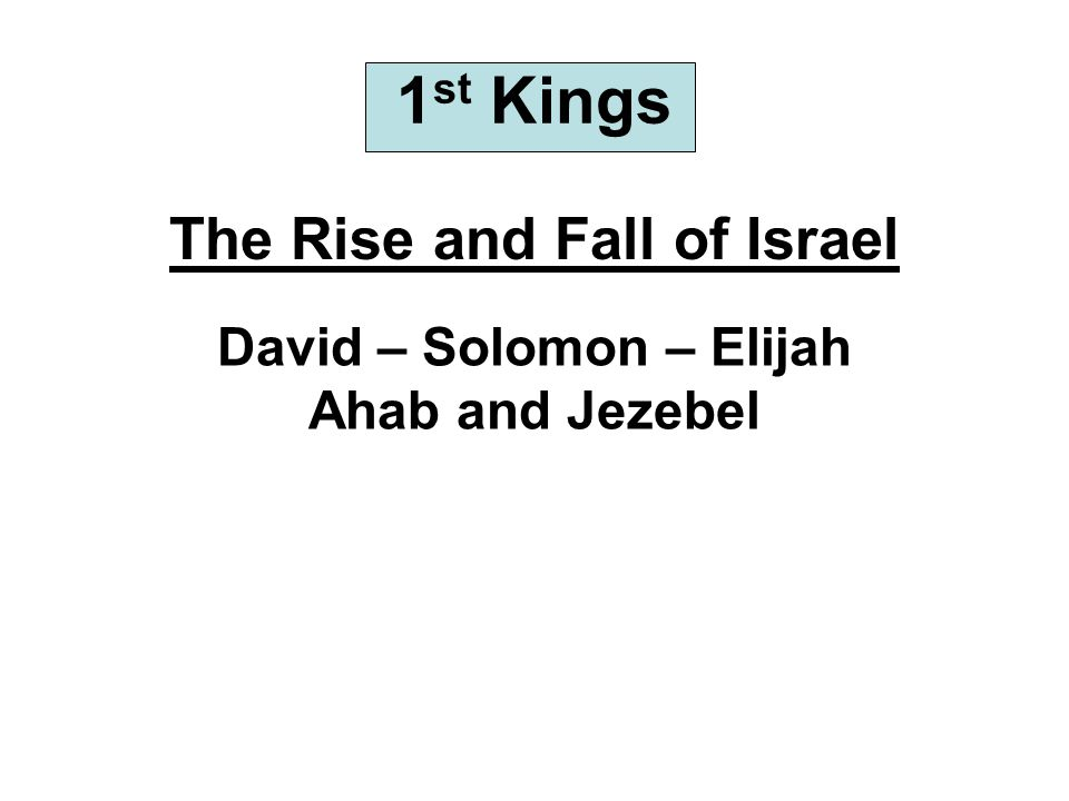 1 st Kings The Rise and Fall of Israel David – Solomon – Elijah Ahab and Jezebel