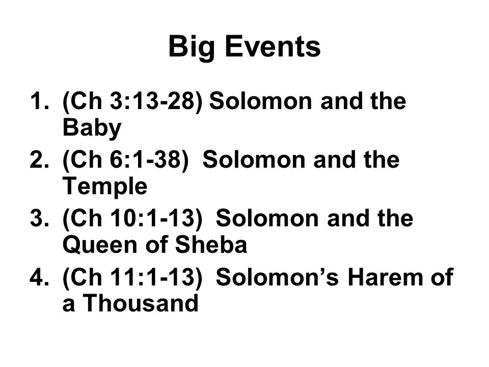 Big Events 1.(Ch 3:13-28) Solomon and the Baby 2.(Ch 6:1-38) Solomon and the Temple 3.(Ch 10:1-13) Solomon and the Queen of Sheba 4.(Ch 11:1-13) Solomon's Harem of a Thousand