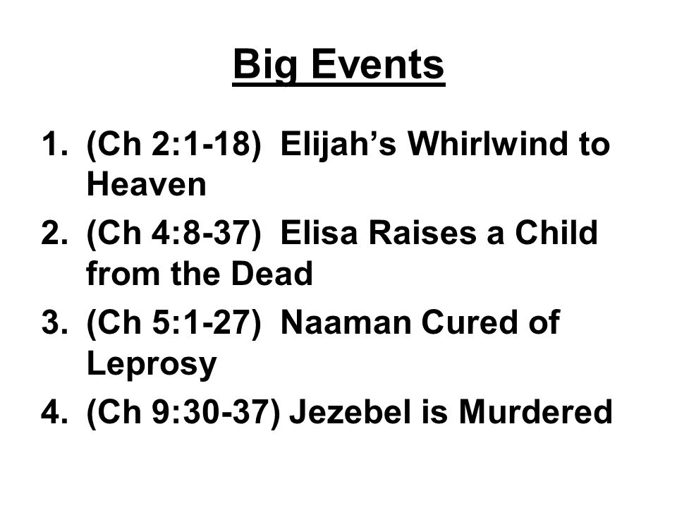 Big Events 1.(Ch 2:1-18) Elijah's Whirlwind to Heaven 2.(Ch 4:8-37) Elisa Raises a Child from the Dead 3.(Ch 5:1-27) Naaman Cured of Leprosy 4.(Ch 9:30-37) Jezebel is Murdered