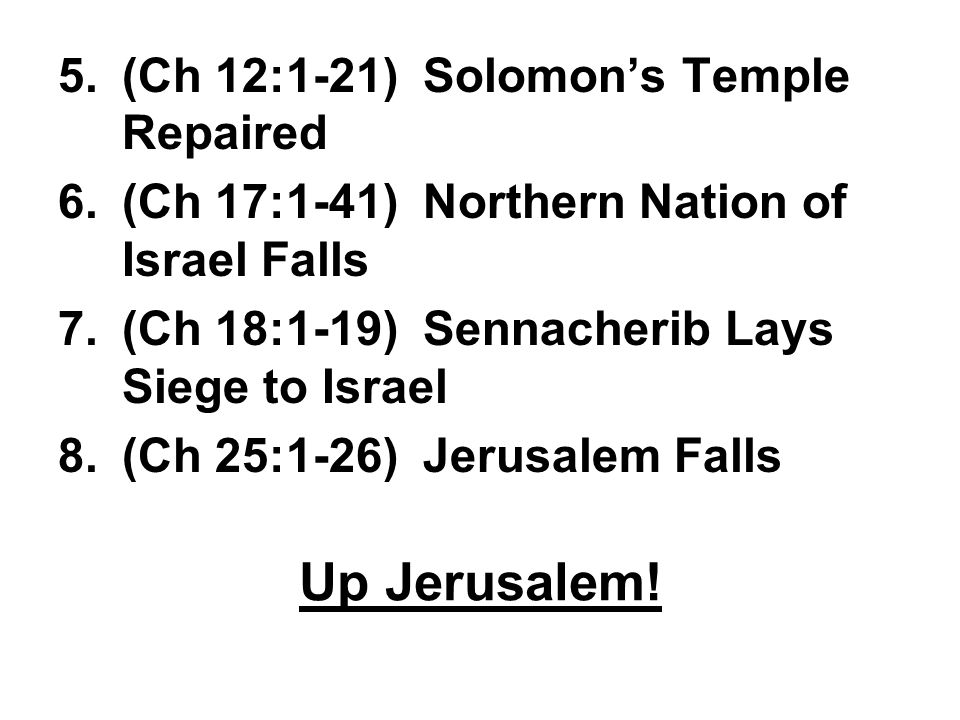 5.(Ch 12:1-21) Solomon's Temple Repaired 6.(Ch 17:1-41) Northern Nation of Israel Falls 7.(Ch 18:1-19) Sennacherib Lays Siege to Israel 8.(Ch 25:1-26) Jerusalem Falls Up Jerusalem!