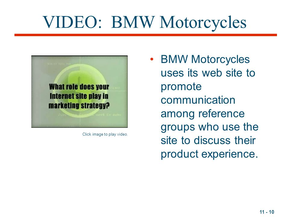 11 - 10 VIDEO: BMW Motorcycles BMW Motorcycles uses its web site to promote communication among reference groups who use the site to discuss their product experience.