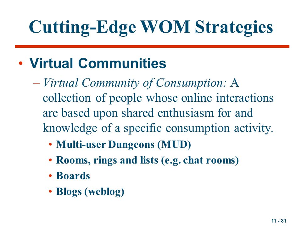 11 - 31 Cutting-Edge WOM Strategies Virtual Communities –Virtual Community of Consumption: A collection of people whose online interactions are based upon shared enthusiasm for and knowledge of a specific consumption activity.