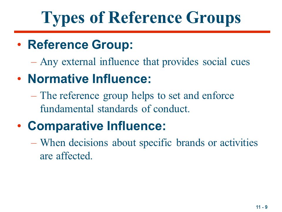 11 - 9 Types of Reference Groups Reference Group: –Any external influence that provides social cues Normative Influence: –The reference group helps to set and enforce fundamental standards of conduct.