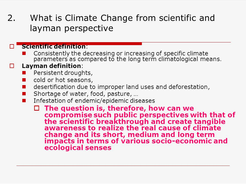 2.What is Climate Change from scientific and layman perspective  Scientific definition: Consistently the decreasing or increasing of specific climate parameters as compared to the long term climatological means.