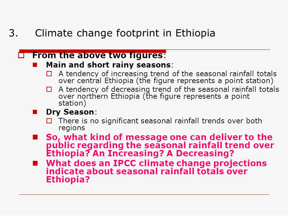  From the above two figures: Main and short rainy seasons:  A tendency of increasing trend of the seasonal rainfall totals over central Ethiopia (the figure represents a point station)  A tendency of decreasing trend of the seasonal rainfall totals over northern Ethiopia (the figure represents a point station) Dry Season:  There is no significant seasonal rainfall trends over both regions So, what kind of message one can deliver to the public regarding the seasonal rainfall trend over Ethiopia.