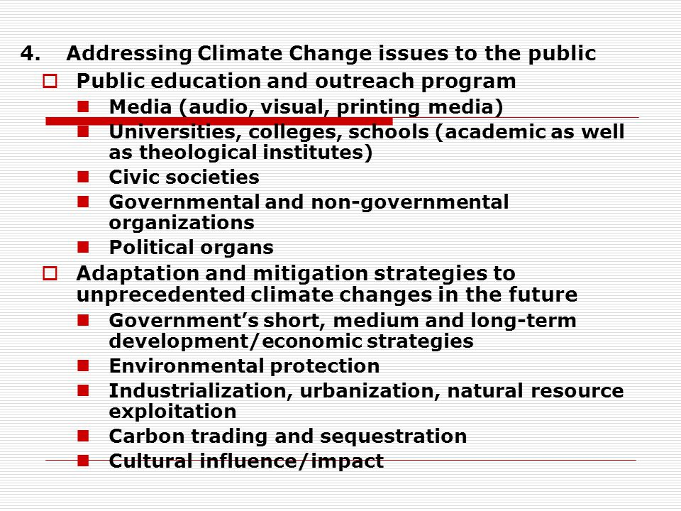 4.Addressing Climate Change issues to the public  Public education and outreach program Media (audio, visual, printing media) Universities, colleges, schools (academic as well as theological institutes) Civic societies Governmental and non-governmental organizations Political organs  Adaptation and mitigation strategies to unprecedented climate changes in the future Government's short, medium and long-term development/economic strategies Environmental protection Industrialization, urbanization, natural resource exploitation Carbon trading and sequestration Cultural influence/impact