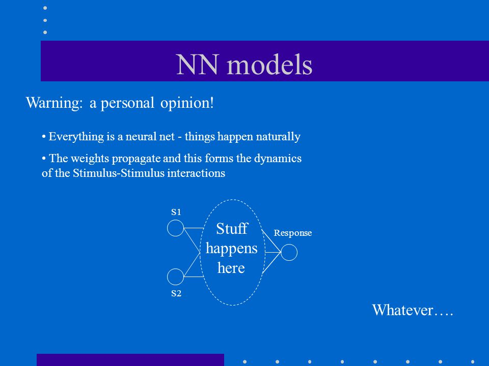 NN models Everything is a neural net - things happen naturally The weights propagate and this forms the dynamics of the Stimulus-Stimulus interactions Whatever….