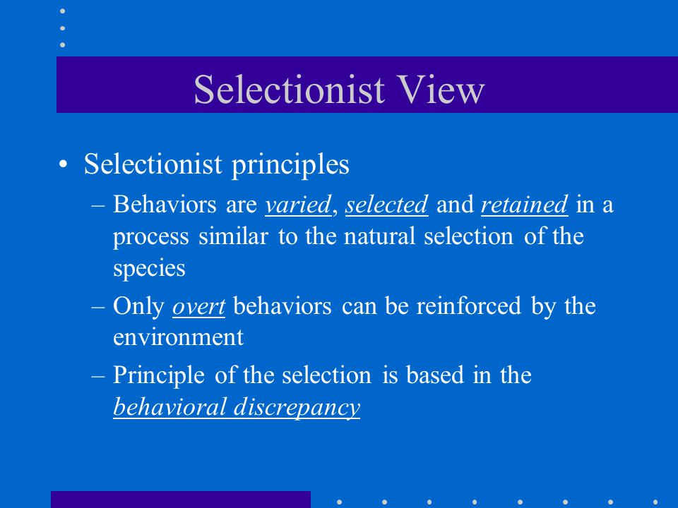 Selectionist View Selectionist principles –Behaviors are varied, selected and retained in a process similar to the natural selection of the species –Only overt behaviors can be reinforced by the environment –Principle of the selection is based in the behavioral discrepancy