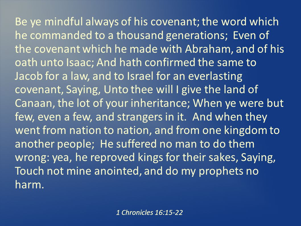 Be ye mindful always of his covenant; the word which he commanded to a thousand generations; Even of the covenant which he made with Abraham, and of his oath unto Isaac; And hath confirmed the same to Jacob for a law, and to Israel for an everlasting covenant, Saying, Unto thee will I give the land of Canaan, the lot of your inheritance; When ye were but few, even a few, and strangers in it.