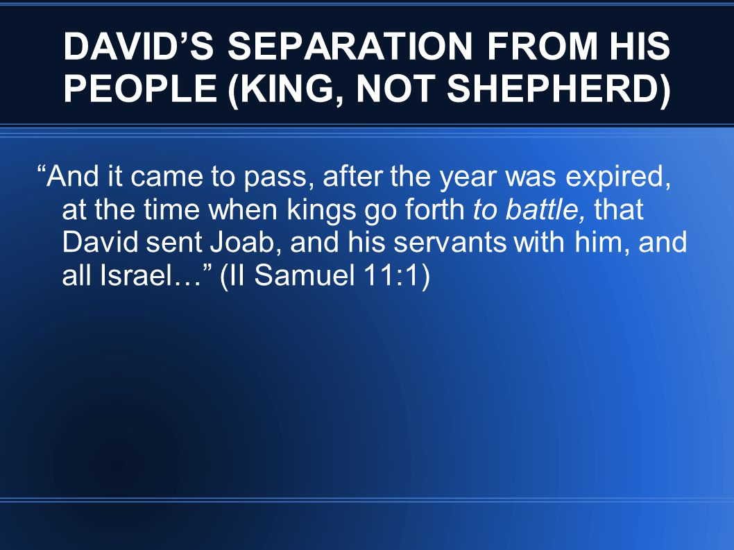 DAVID'S SEPARATION FROM HIS PEOPLE (KING, NOT SHEPHERD) And it came to pass, after the year was expired, at the time when kings go forth to battle, that David sent Joab, and his servants with him, and all Israel… (II Samuel 11:1)