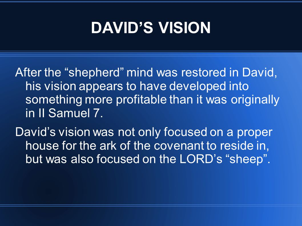 DAVID'S VISION After the shepherd mind was restored in David, his vision appears to have developed into something more profitable than it was originally in II Samuel 7.