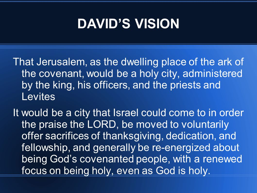 DAVID'S VISION That Jerusalem, as the dwelling place of the ark of the covenant, would be a holy city, administered by the king, his officers, and the priests and Levites It would be a city that Israel could come to in order the praise the LORD, be moved to voluntarily offer sacrifices of thanksgiving, dedication, and fellowship, and generally be re-energized about being God's covenanted people, with a renewed focus on being holy, even as God is holy.
