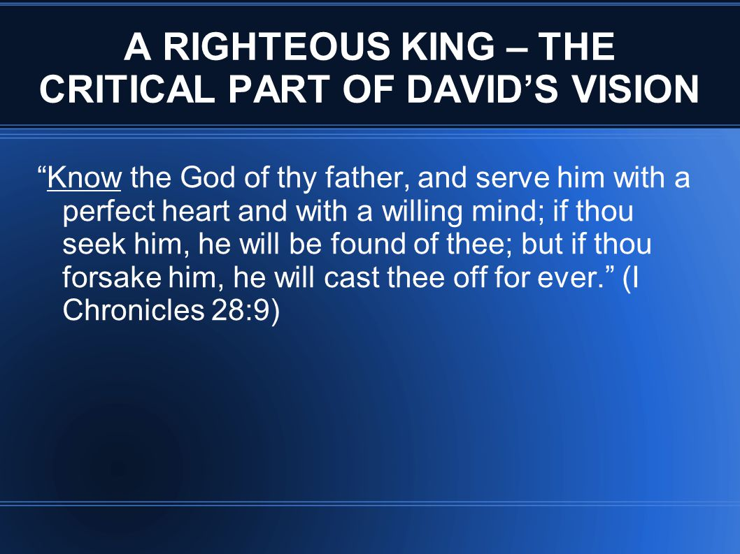 A RIGHTEOUS KING – THE CRITICAL PART OF DAVID'S VISION Know the God of thy father, and serve him with a perfect heart and with a willing mind; if thou seek him, he will be found of thee; but if thou forsake him, he will cast thee off for ever. (I Chronicles 28:9)