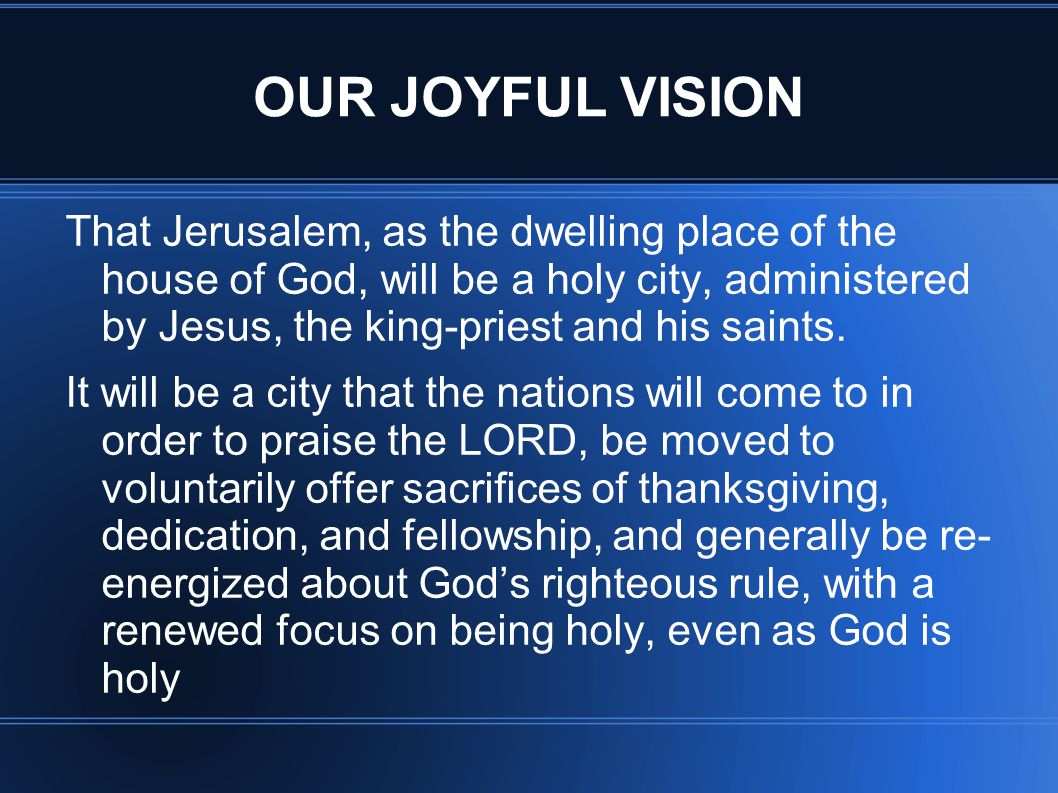 OUR JOYFUL VISION That Jerusalem, as the dwelling place of the house of God, will be a holy city, administered by Jesus, the king-priest and his saints.