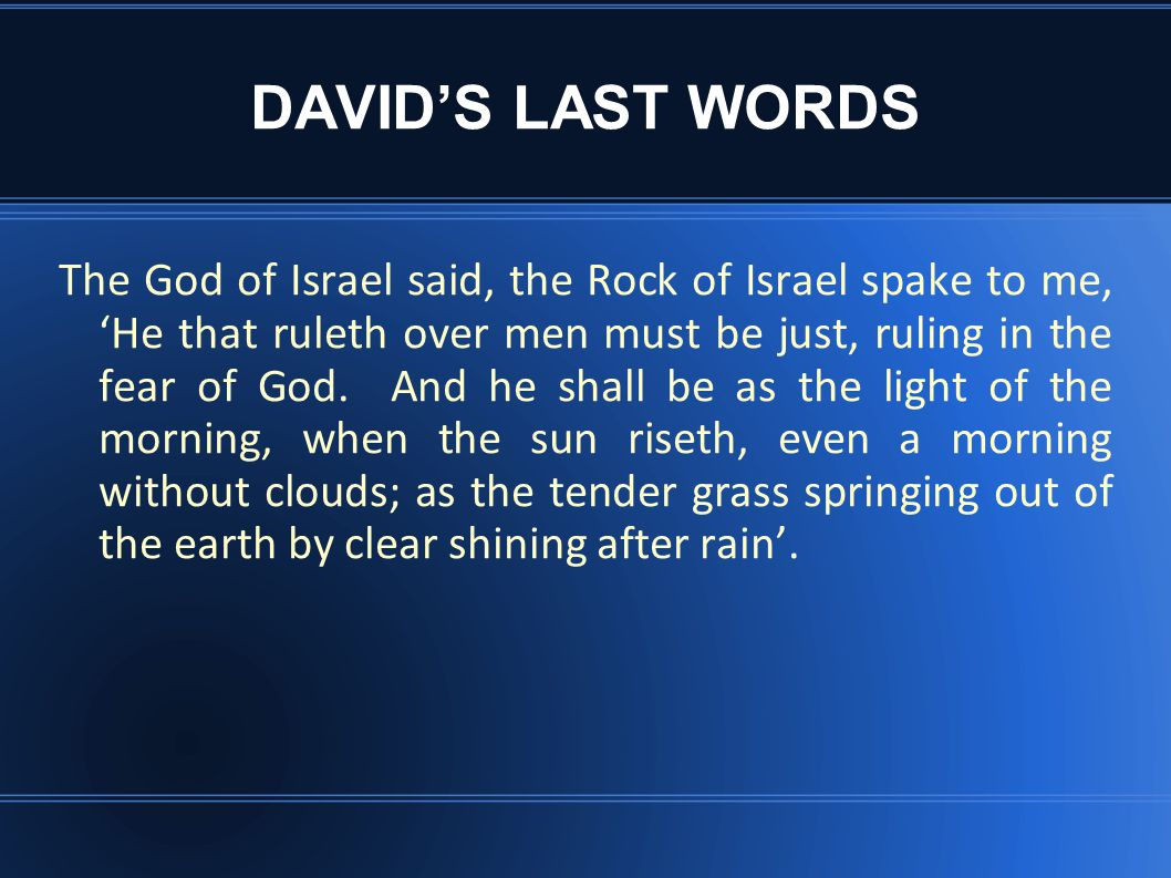 DAVID'S LAST WORDS The God of Israel said, the Rock of Israel spake to me, 'He that ruleth over men must be just, ruling in the fear of God.