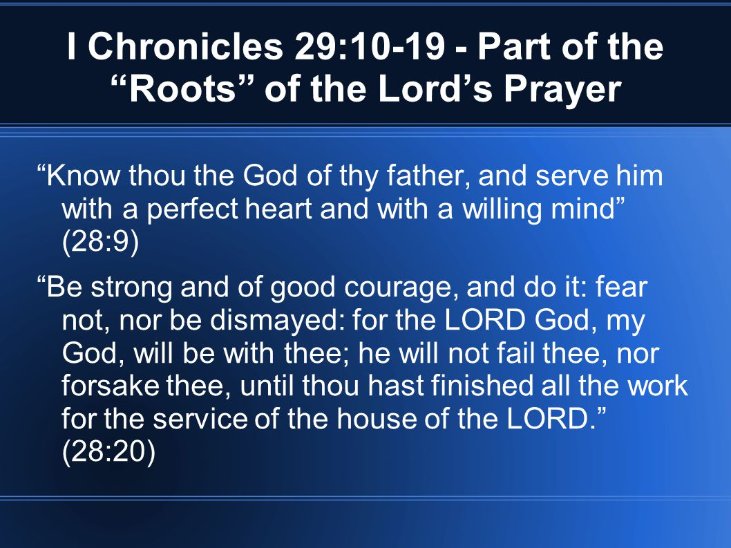 I Chronicles 29:10-19 - Part of the Roots of the Lord's Prayer Know thou the God of thy father, and serve him with a perfect heart and with a willing mind (28:9) Be strong and of good courage, and do it: fear not, nor be dismayed: for the LORD God, my God, will be with thee; he will not fail thee, nor forsake thee, until thou hast finished all the work for the service of the house of the LORD. (28:20)