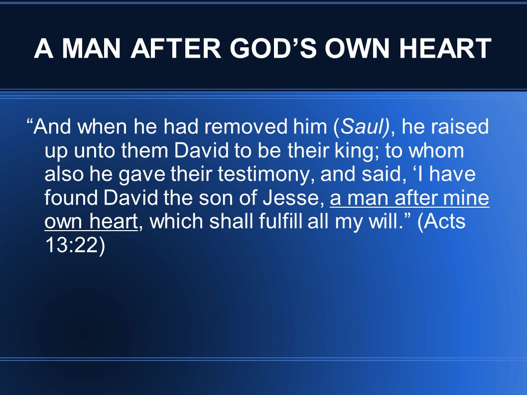 A MAN AFTER GOD'S OWN HEART And when he had removed him (Saul), he raised up unto them David to be their king; to whom also he gave their testimony, and said, 'I have found David the son of Jesse, a man after mine own heart, which shall fulfill all my will. (Acts 13:22)