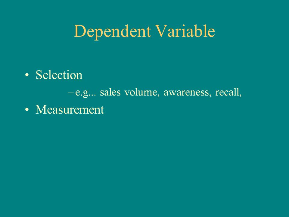 Dependent Variable Selection –e.g... sales volume, awareness, recall, Measurement