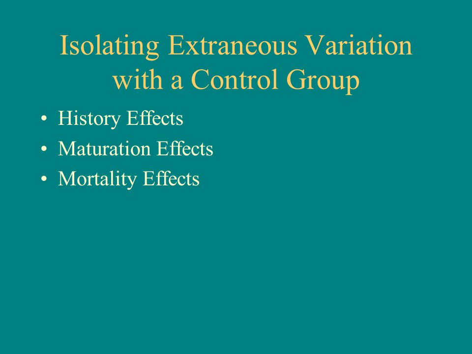 Isolating Extraneous Variation with a Control Group History Effects Maturation Effects Mortality Effects