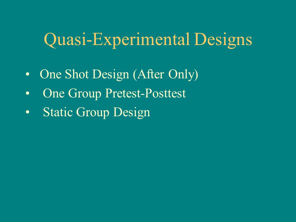 Quasi-Experimental Designs One Shot Design (After Only) One Group Pretest-Posttest Static Group Design
