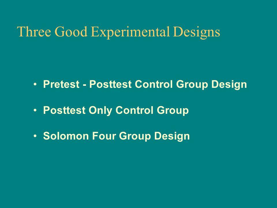Three Good Experimental Designs Pretest - Posttest Control Group Design Posttest Only Control Group Solomon Four Group Design
