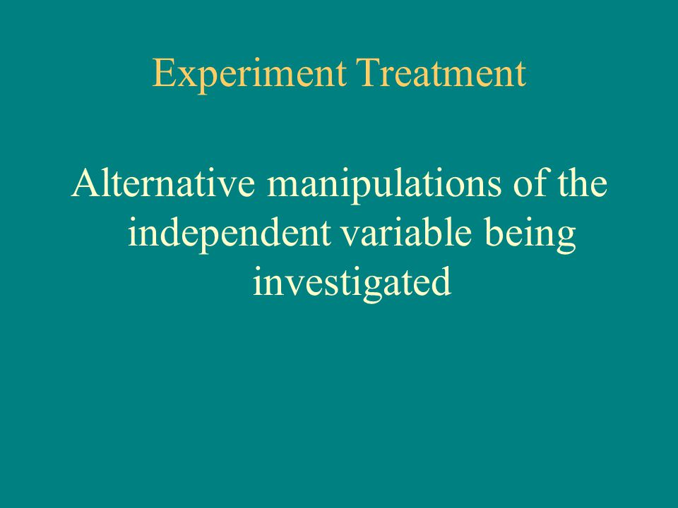 Experiment Treatment Alternative manipulations of the independent variable being investigated