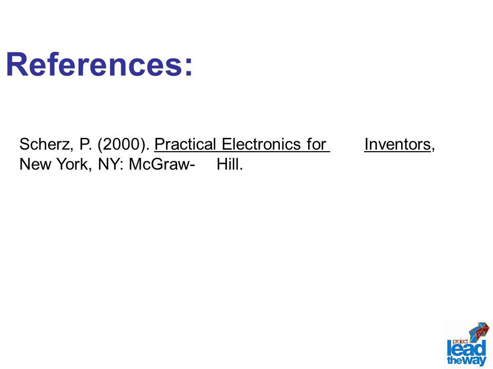 References: Scherz, P. (2000). Practical Electronics for Inventors, New York, NY: McGraw-Hill.