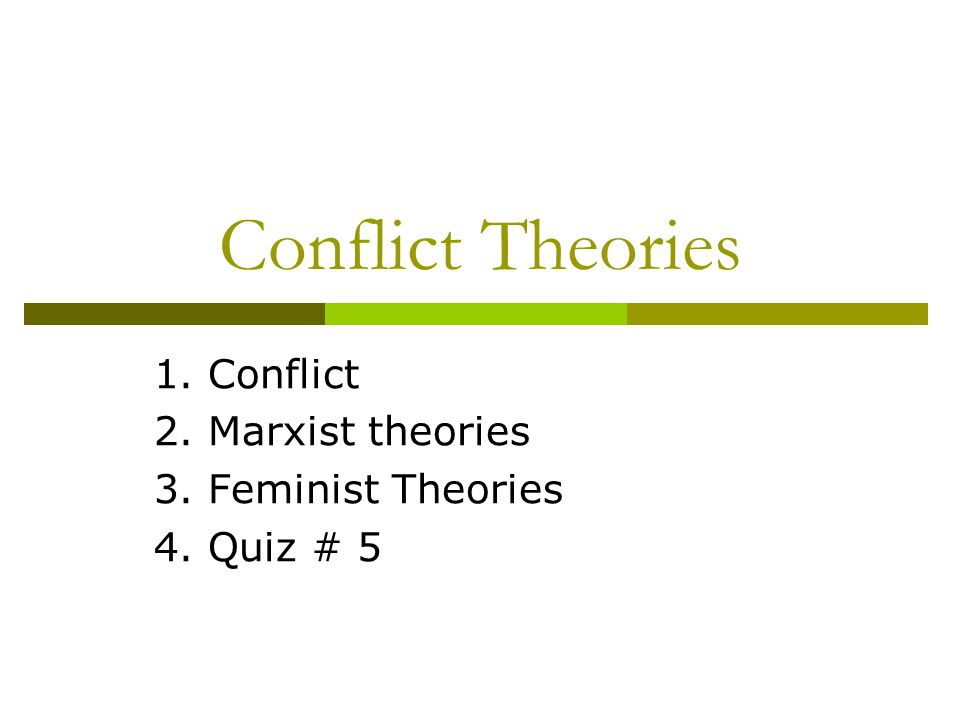 Conflict Theories 1. Conflict 2. Marxist theories 3. Feminist Theories 4. Quiz # 5