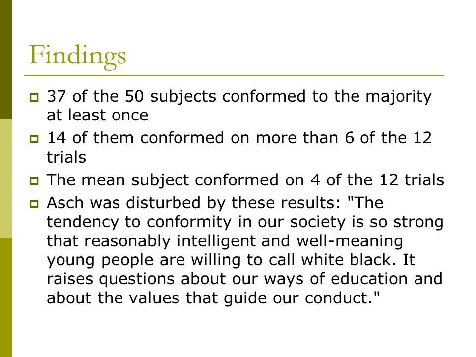 Findings  37 of the 50 subjects conformed to the majority at least once  14 of them conformed on more than 6 of the 12 trials  The mean subject conformed on 4 of the 12 trials  Asch was disturbed by these results: The tendency to conformity in our society is so strong that reasonably intelligent and well-meaning young people are willing to call white black.