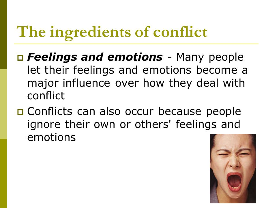 The ingredients of conflict  Feelings and emotions - Many people let their feelings and emotions become a major influence over how they deal with conflict  Conflicts can also occur because people ignore their own or others feelings and emotions
