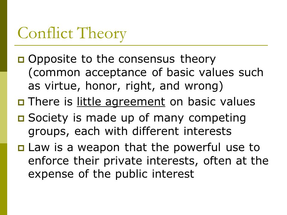 Conflict Theory  Opposite to the consensus theory (common acceptance of basic values such as virtue, honor, right, and wrong)  There is little agreement on basic values  Society is made up of many competing groups, each with different interests  Law is a weapon that the powerful use to enforce their private interests, often at the expense of the public interest