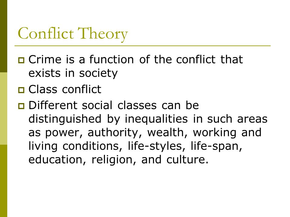 Conflict Theory  Crime is a function of the conflict that exists in society  Class conflict  Different social classes can be distinguished by inequalities in such areas as power, authority, wealth, working and living conditions, life-styles, life-span, education, religion, and culture.