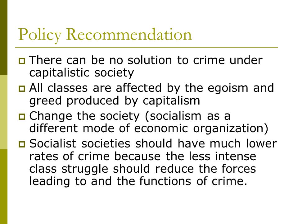 Policy Recommendation  There can be no solution to crime under capitalistic society  All classes are affected by the egoism and greed produced by capitalism  Change the society (socialism as a different mode of economic organization)  Socialist societies should have much lower rates of crime because the less intense class struggle should reduce the forces leading to and the functions of crime.